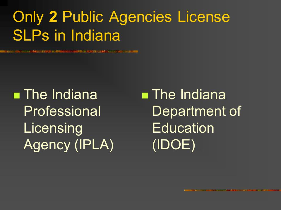 Only 2 Public Agencies License SLPs in Indiana The Indiana Professional Licensing Agency (IPLA) The Indiana Department of Education (IDOE)