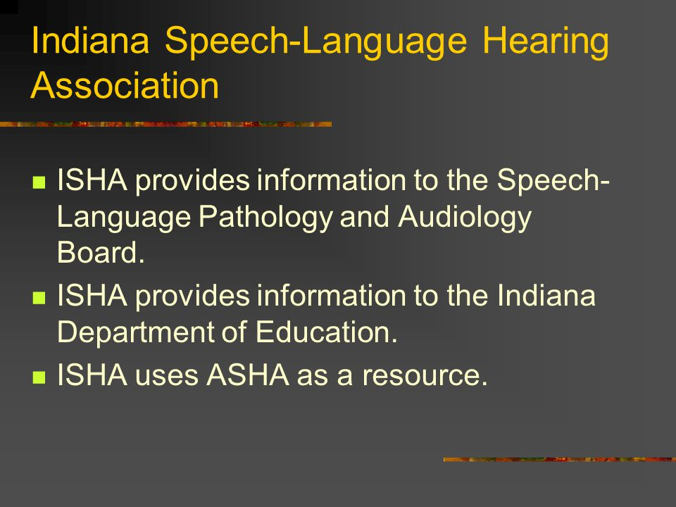 Indiana Speech-Language Hearing Association ISHA provides information to the Speech- Language Pathology and Audiology Board.