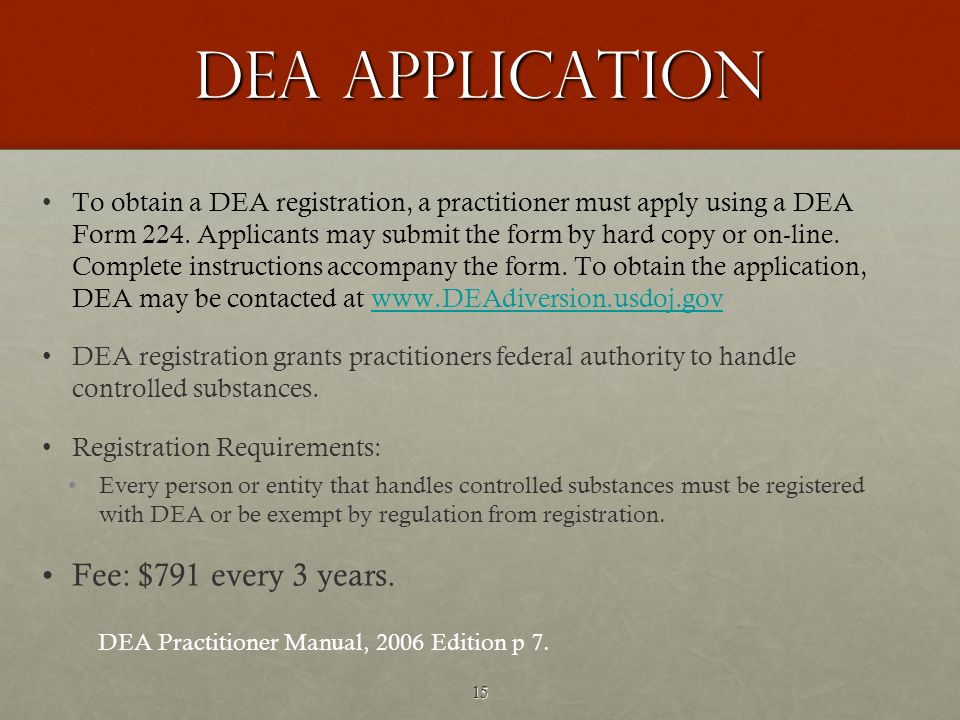 15 DEA APPLICATION To obtain a DEA registration, a practitioner must apply using a DEA Form 224.