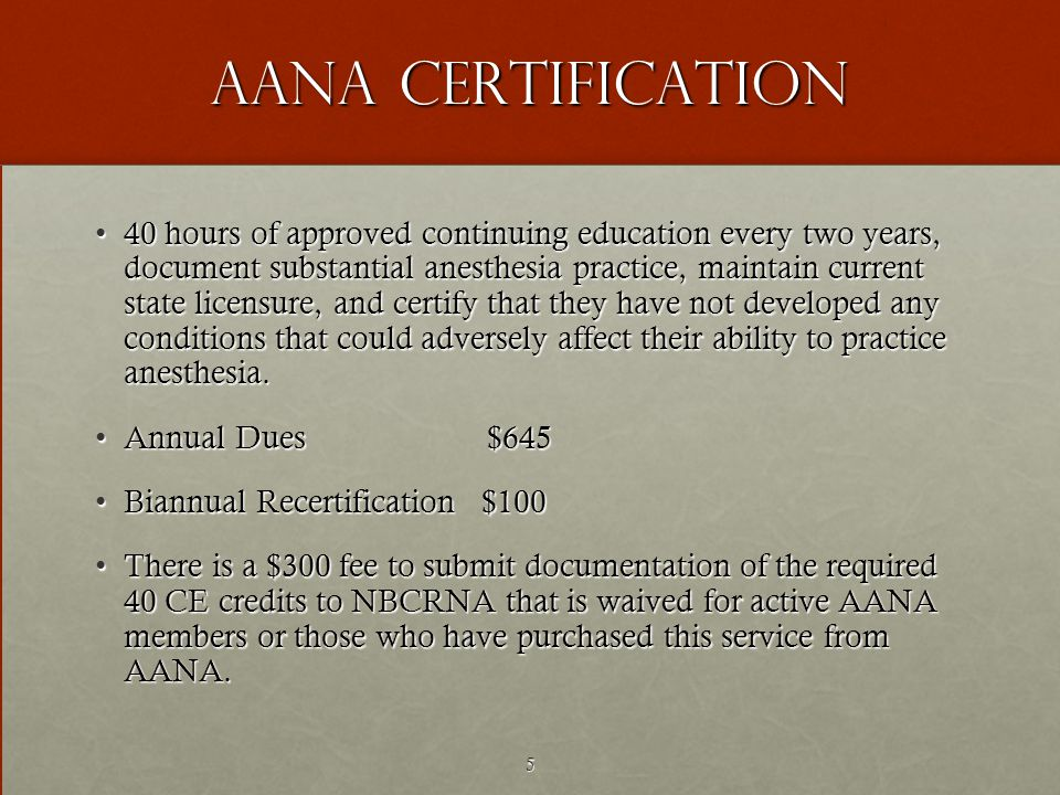 5 AANA Certification 40 hours of approved continuing education every two years, document substantial anesthesia practice, maintain current state licensure, and certify that they have not developed any conditions that could adversely affect their ability to practice anesthesia.40 hours of approved continuing education every two years, document substantial anesthesia practice, maintain current state licensure, and certify that they have not developed any conditions that could adversely affect their ability to practice anesthesia.