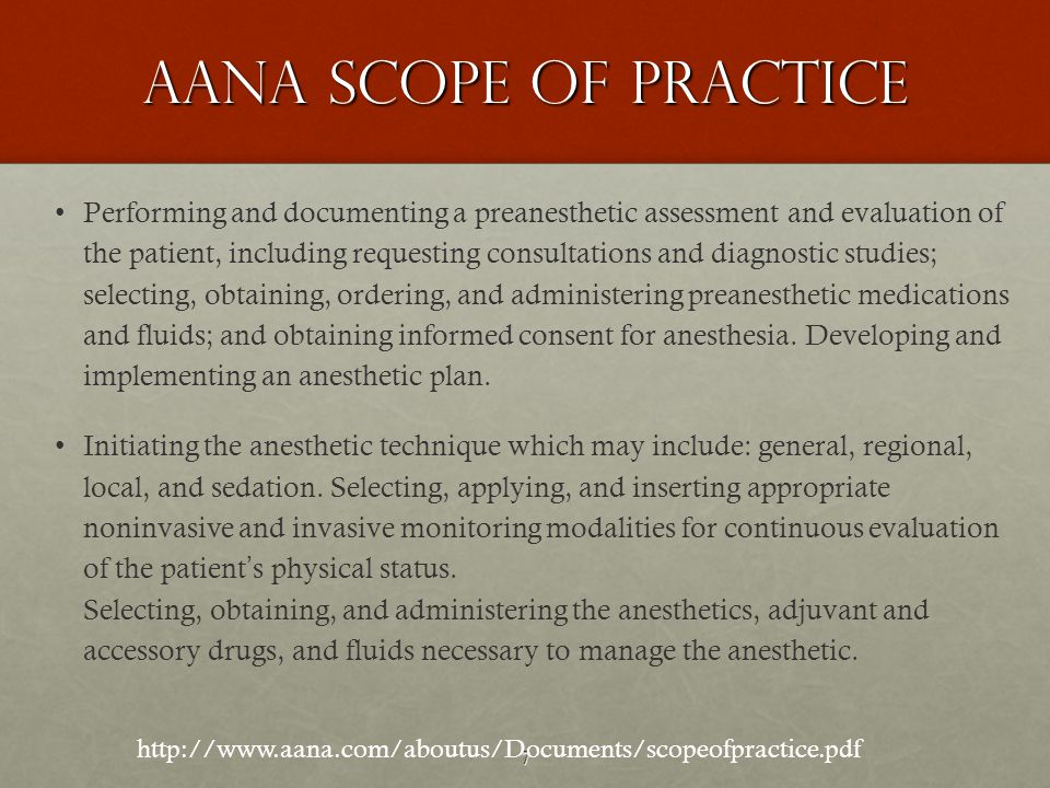 7 AANA SCOPE OF PRACTICE Performing and documenting a preanesthetic assessment and evaluation of the patient, including requesting consultations and diagnostic studies; selecting, obtaining, ordering, and administering preanesthetic medications and fluids; and obtaining informed consent for anesthesia.