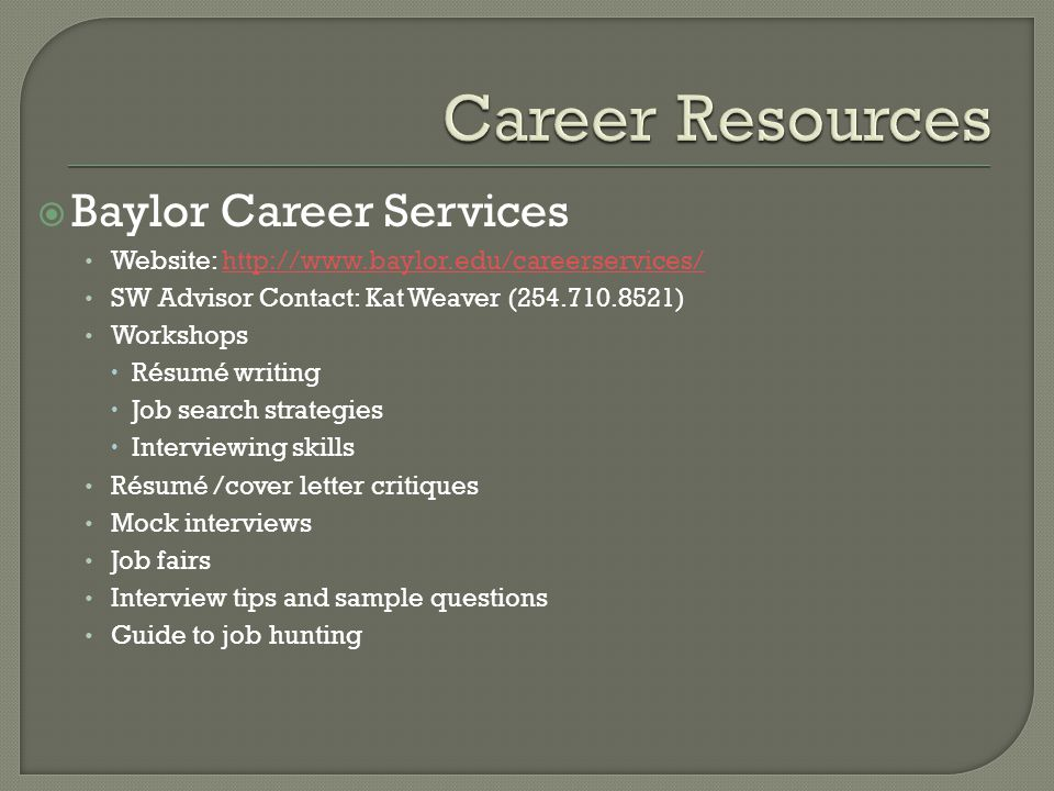  Baylor Career Services Website: http://www.baylor.edu/careerservices/http://www.baylor.edu/careerservices/ SW Advisor Contact: Kat Weaver (254.710.8521) Workshops  Résumé writing  Job search strategies  Interviewing skills Résumé /cover letter critiques Mock interviews Job fairs Interview tips and sample questions Guide to job hunting