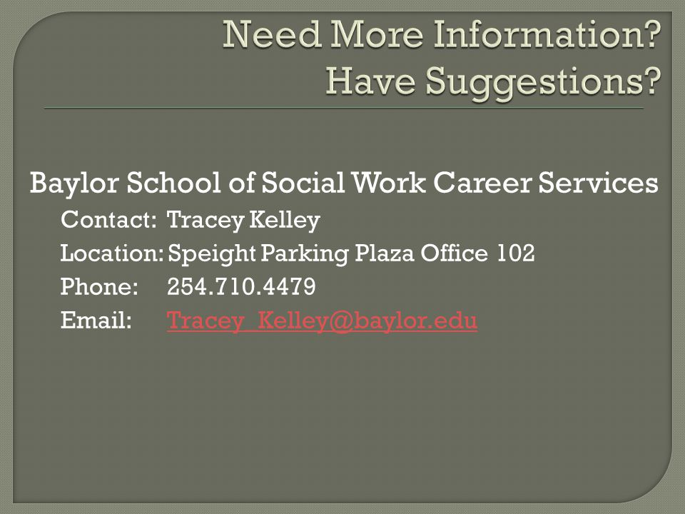 Baylor School of Social Work Career Services Contact: Tracey Kelley Location: Speight Parking Plaza Office 102 Phone: 254.710.4479 Email:Tracey_Kelley@baylor.eduTracey_Kelley@baylor.edu