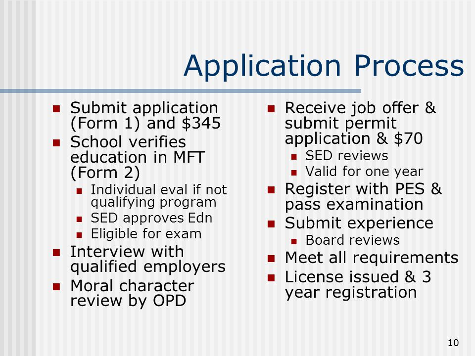 10 Application Process Submit application (Form 1) and $345 School verifies education in MFT (Form 2) Individual eval if not qualifying program SED ap