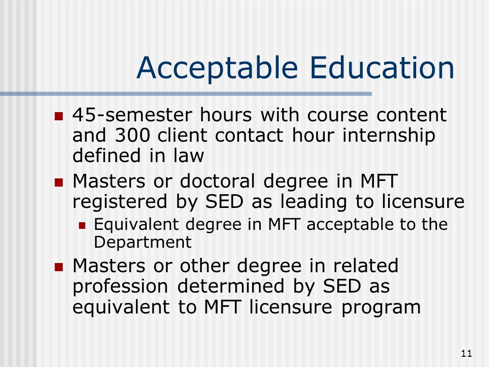 11 Acceptable Education 45-semester hours with course content and 300 client contact hour internship defined in law Masters or doctoral degree in MFT registered by SED as leading to licensure Equivalent degree in MFT acceptable to the Department Masters or other degree in related profession determined by SED as equivalent to MFT licensure program