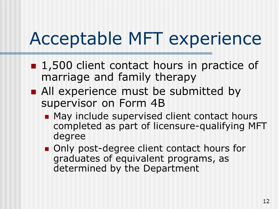 12 Acceptable MFT experience 1,500 client contact hours in practice of marriage and family therapy All experience must be submitted by supervisor on Form 4B May include supervised client contact hours completed as part of licensure-qualifying MFT degree Only post-degree client contact hours for graduates of equivalent programs, as determined by the Department