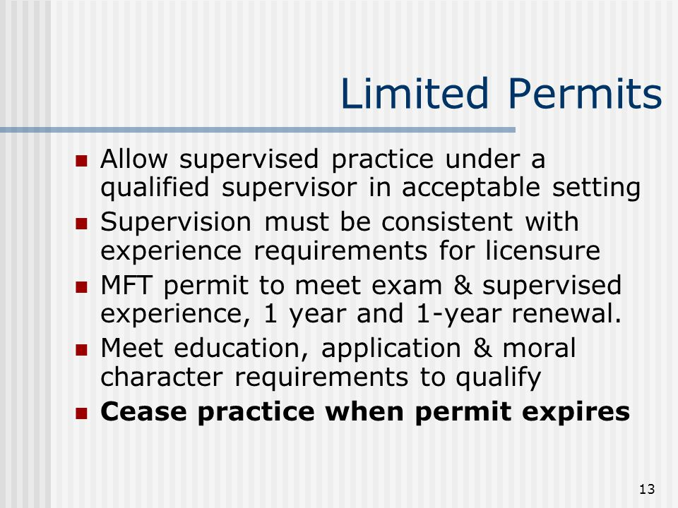 13 Limited Permits Allow supervised practice under a qualified supervisor in acceptable setting Supervision must be consistent with experience requirements for licensure MFT permit to meet exam & supervised experience, 1 year and 1-year renewal.