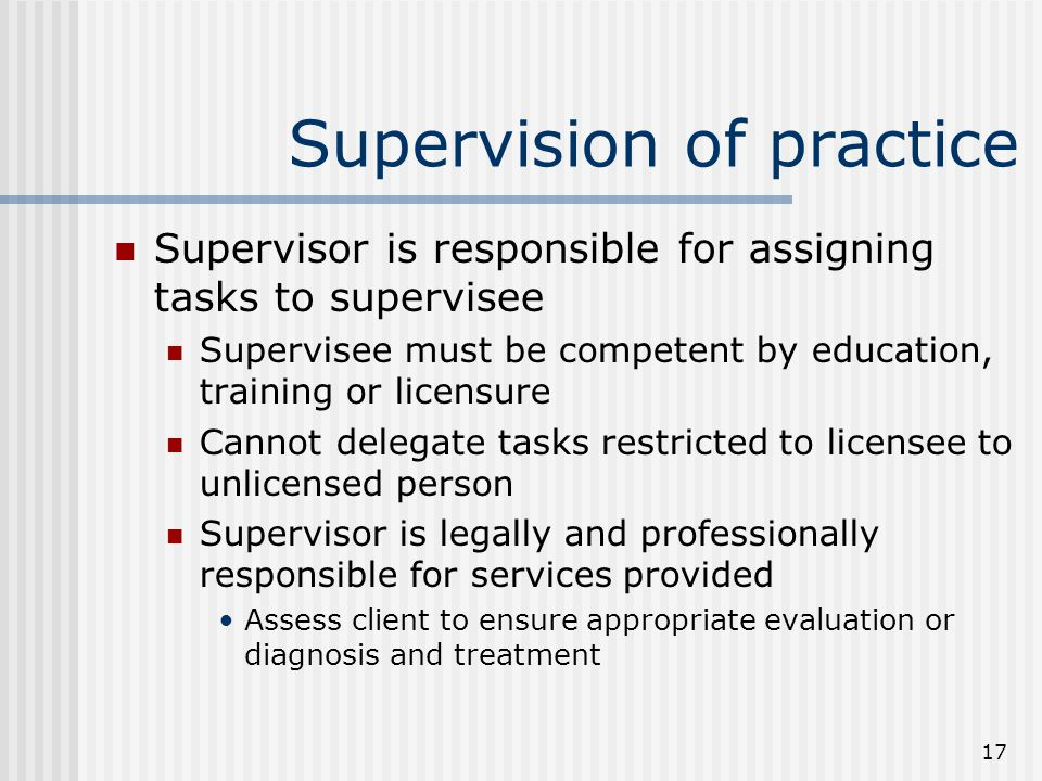 17 Supervision of practice Supervisor is responsible for assigning tasks to supervisee Supervisee must be competent by education, training or licensure Cannot delegate tasks restricted to licensee to unlicensed person Supervisor is legally and professionally responsible for services provided Assess client to ensure appropriate evaluation or diagnosis and treatment