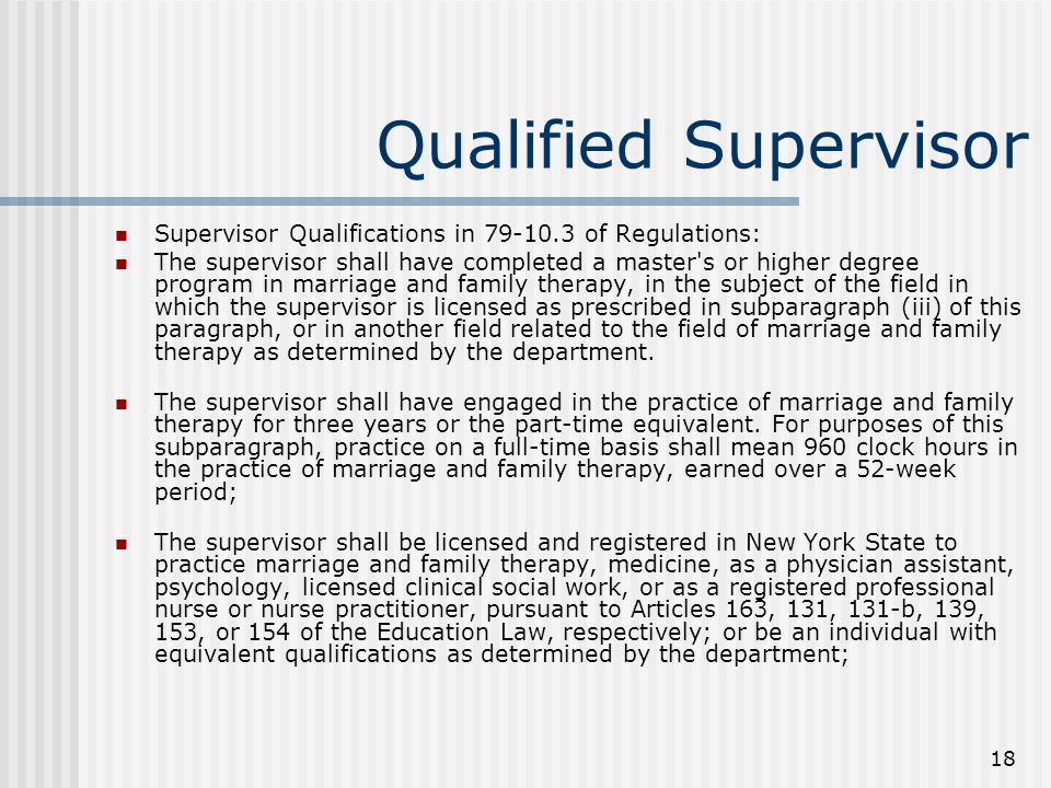 18 Qualified Supervisor Supervisor Qualifications in 79-10.3 of Regulations: The supervisor shall have completed a master s or higher degree program in marriage and family therapy, in the subject of the field in which the supervisor is licensed as prescribed in subparagraph (iii) of this paragraph, or in another field related to the field of marriage and family therapy as determined by the department.