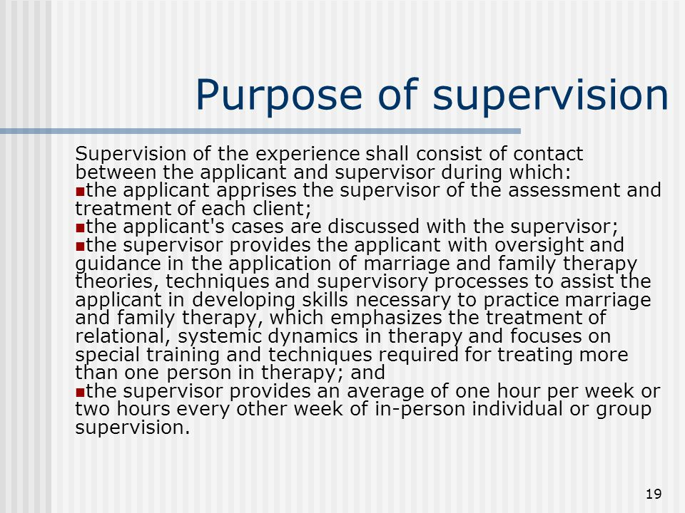 19 Purpose of supervision Supervision of the experience shall consist of contact between the applicant and supervisor during which: the applicant apprises the supervisor of the assessment and treatment of each client; the applicant s cases are discussed with the supervisor; the supervisor provides the applicant with oversight and guidance in the application of marriage and family therapy theories, techniques and supervisory processes to assist the applicant in developing skills necessary to practice marriage and family therapy, which emphasizes the treatment of relational, systemic dynamics in therapy and focuses on special training and techniques required for treating more than one person in therapy; and the supervisor provides an average of one hour per week or two hours every other week of in-person individual or group supervision.