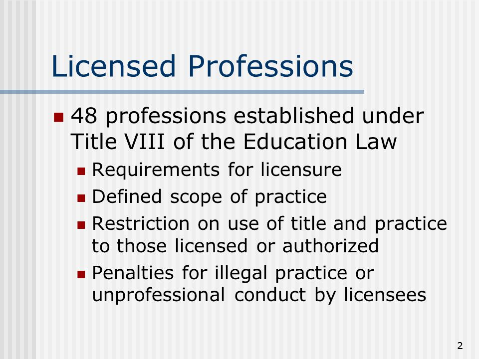22 Licensed Professions 48 professions established under Title VIII of the Education Law Requirements for licensure Defined scope of practice Restriction on use of title and practice to those licensed or authorized Penalties for illegal practice or unprofessional conduct by licensees