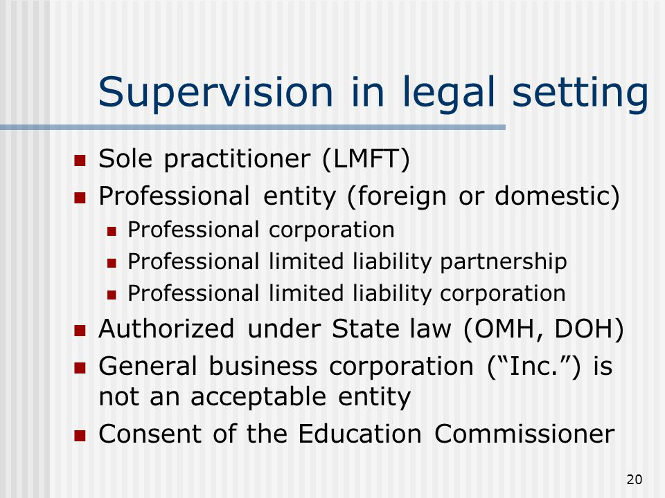 20 Supervision in legal setting Sole practitioner (LMFT) Professional entity (foreign or domestic) Professional corporation Professional limited liabi