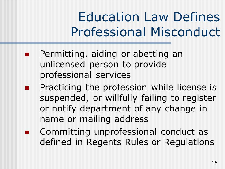 25 Education Law Defines Professional Misconduct Permitting, aiding or abetting an unlicensed person to provide professional services Practicing the profession while license is suspended, or willfully failing to register or notify department of any change in name or mailing address Committing unprofessional conduct as defined in Regents Rules or Regulations