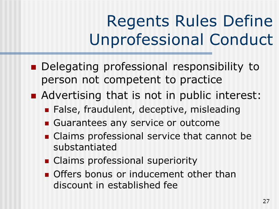 27 Regents Rules Define Unprofessional Conduct Delegating professional responsibility to person not competent to practice Advertising that is not in public interest: False, fraudulent, deceptive, misleading Guarantees any service or outcome Claims professional service that cannot be substantiated Claims professional superiority Offers bonus or inducement other than discount in established fee