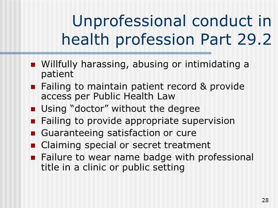 28 Unprofessional conduct in health profession Part 29.2 Willfully harassing, abusing or intimidating a patient Failing to maintain patient record & provide access per Public Health Law Using doctor without the degree Failing to provide appropriate supervision Guaranteeing satisfaction or cure Claiming special or secret treatment Failure to wear name badge with professional title in a clinic or public setting
