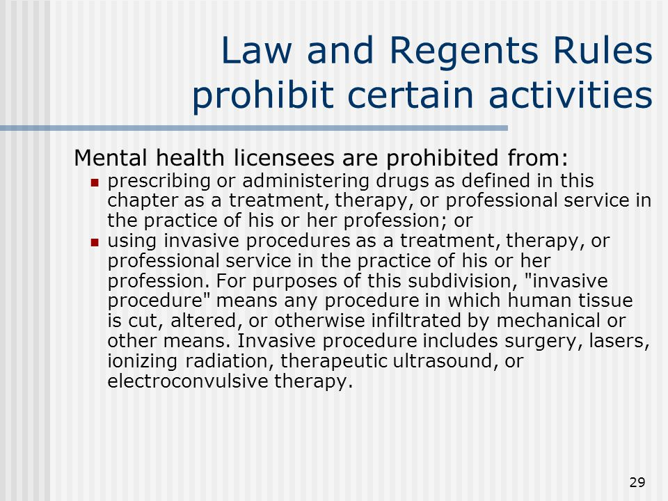 29 Law and Regents Rules prohibit certain activities Mental health licensees are prohibited from: prescribing or administering drugs as defined in this chapter as a treatment, therapy, or professional service in the practice of his or her profession; or using invasive procedures as a treatment, therapy, or professional service in the practice of his or her profession.