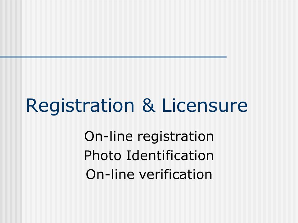 Registration & Licensure On-line registration Photo Identification On-line verification