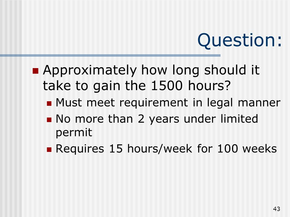 43 Question: Approximately how long should it take to gain the 1500 hours.