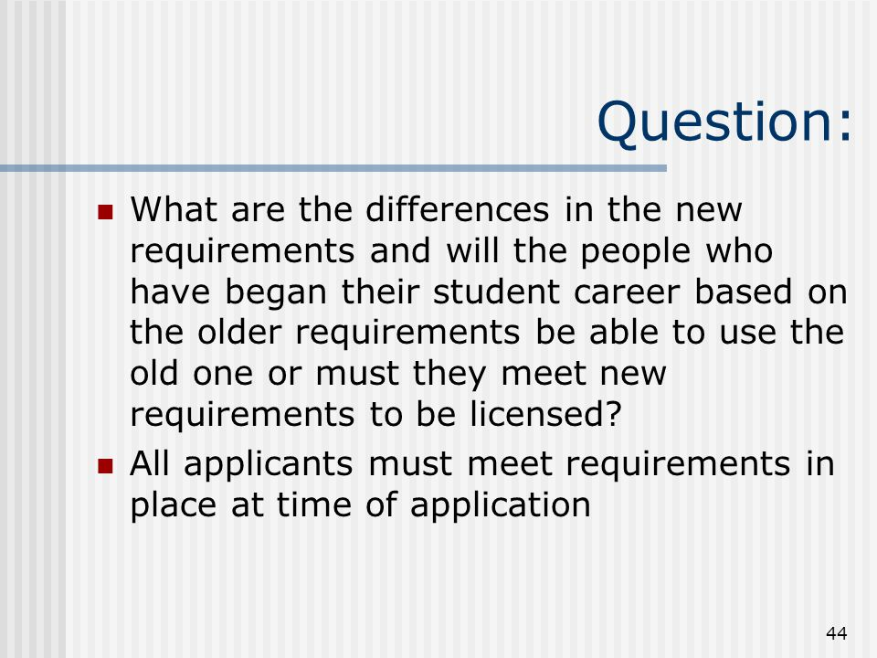 44 Question: What are the differences in the new requirements and will the people who have began their student career based on the older requirements