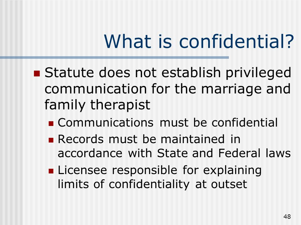 48 What is confidential? Statute does not establish privileged communication for the marriage and family therapist Communications must be confidential