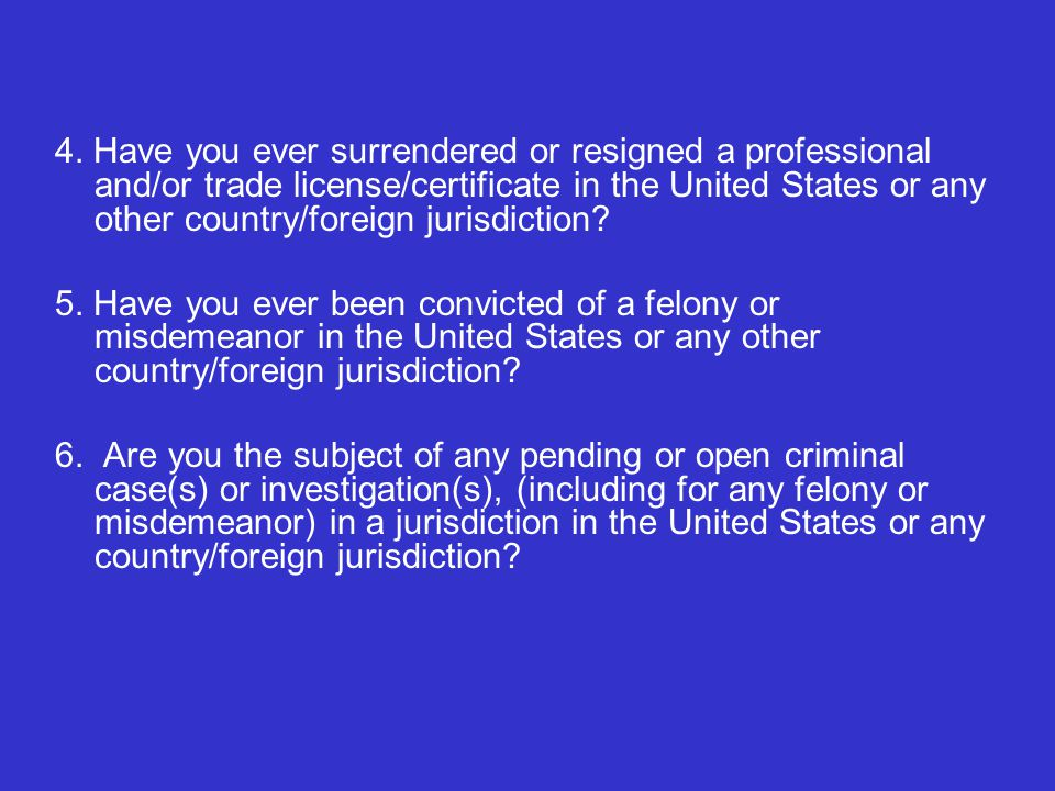 4. Have you ever surrendered or resigned a professional and/or trade license/certificate in the United States or any other country/foreign jurisdictio