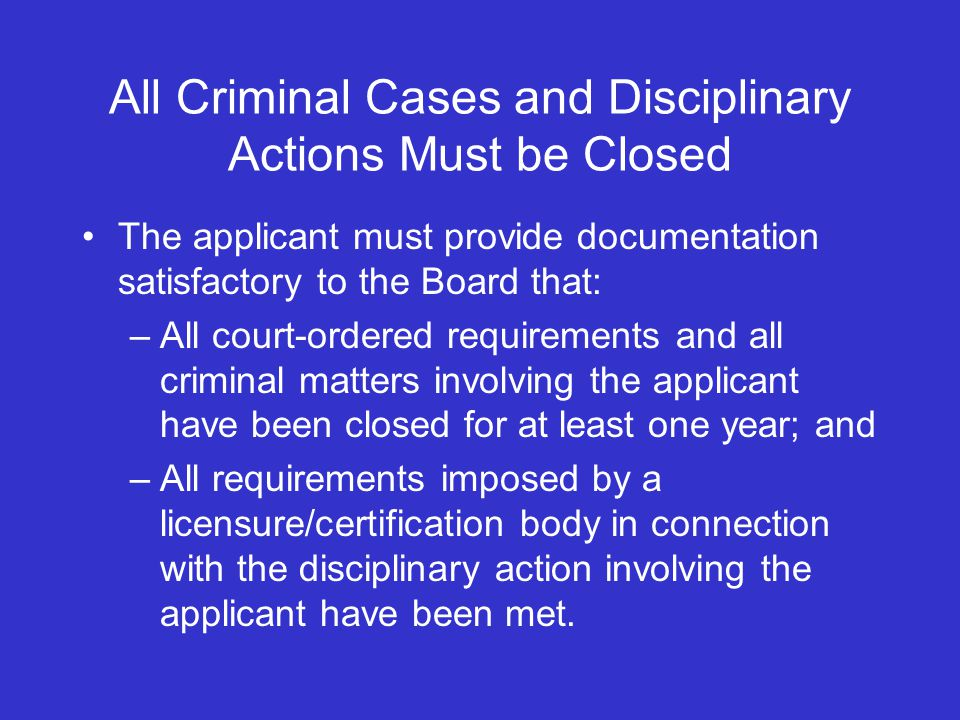 All Criminal Cases and Disciplinary Actions Must be Closed The applicant must provide documentation satisfactory to the Board that: –All court-ordered requirements and all criminal matters involving the applicant have been closed for at least one year; and –All requirements imposed by a licensure/certification body in connection with the disciplinary action involving the applicant have been met.