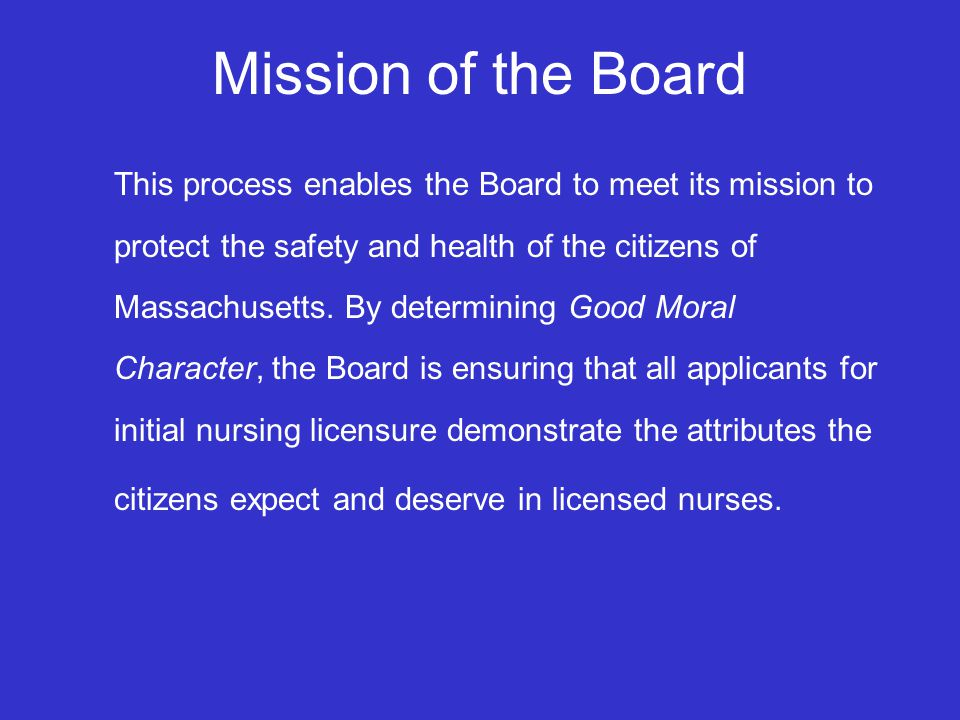 Mission of the Board This process enables the Board to meet its mission to protect the safety and health of the citizens of Massachusetts.