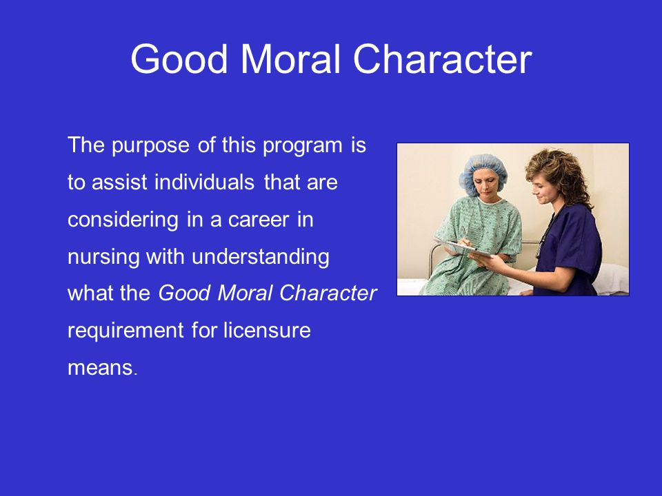 Good Moral Character The purpose of this program is to assist individuals that are considering in a career in nursing with understanding what the Good Moral Character requirement for licensure means.