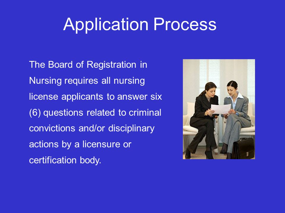 Application Process The Board of Registration in Nursing requires all nursing license applicants to answer six (6) questions related to criminal convictions and/or disciplinary actions by a licensure or certification body.