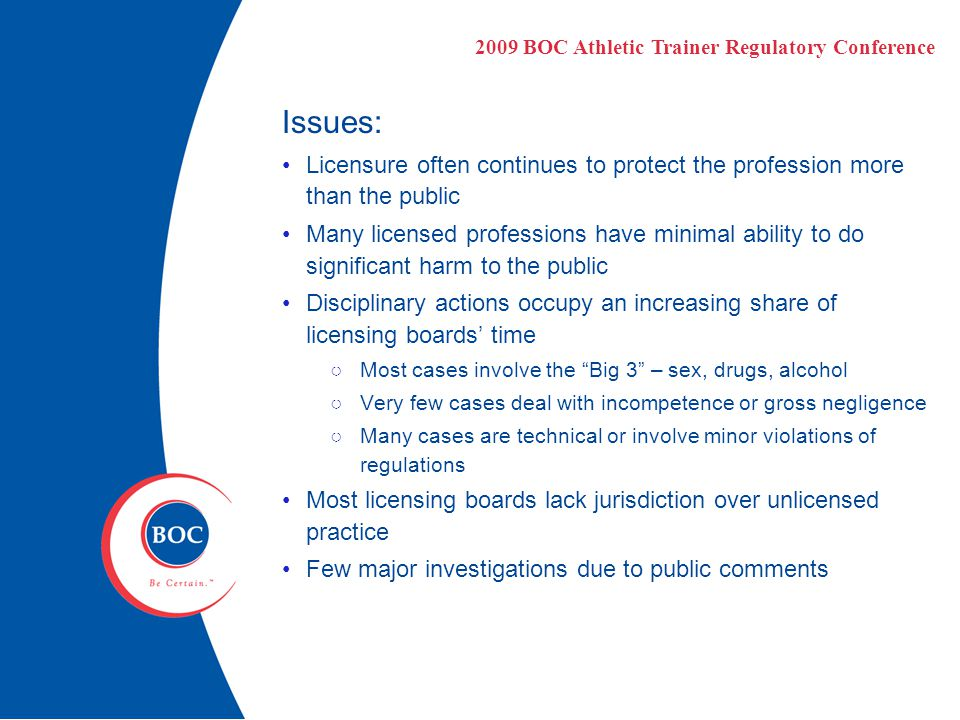 Issues: Licensure often continues to protect the profession more than the public Many licensed professions have minimal ability to do significant harm to the public Disciplinary actions occupy an increasing share of licensing boards' time ○Most cases involve the Big 3 – sex, drugs, alcohol ○Very few cases deal with incompetence or gross negligence ○Many cases are technical or involve minor violations of regulations Most licensing boards lack jurisdiction over unlicensed practice Few major investigations due to public comments 2009 BOC Athletic Trainer Regulatory Conference