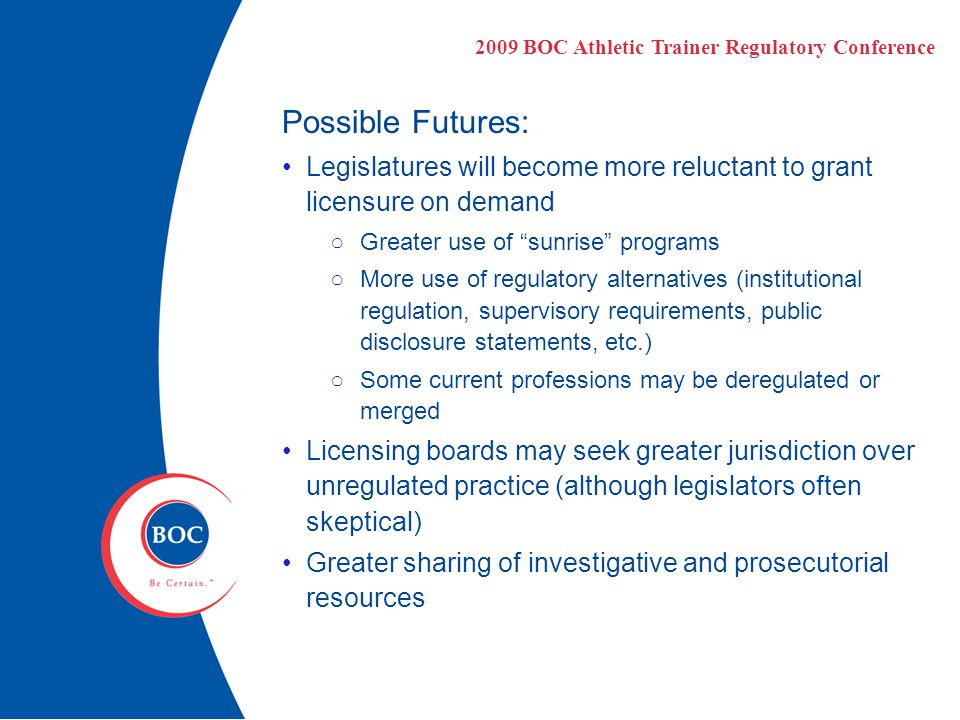 Possible Futures: Legislatures will become more reluctant to grant licensure on demand ○Greater use of sunrise programs ○More use of regulatory alternatives (institutional regulation, supervisory requirements, public disclosure statements, etc.) ○Some current professions may be deregulated or merged Licensing boards may seek greater jurisdiction over unregulated practice (although legislators often skeptical) Greater sharing of investigative and prosecutorial resources 2009 BOC Athletic Trainer Regulatory Conference