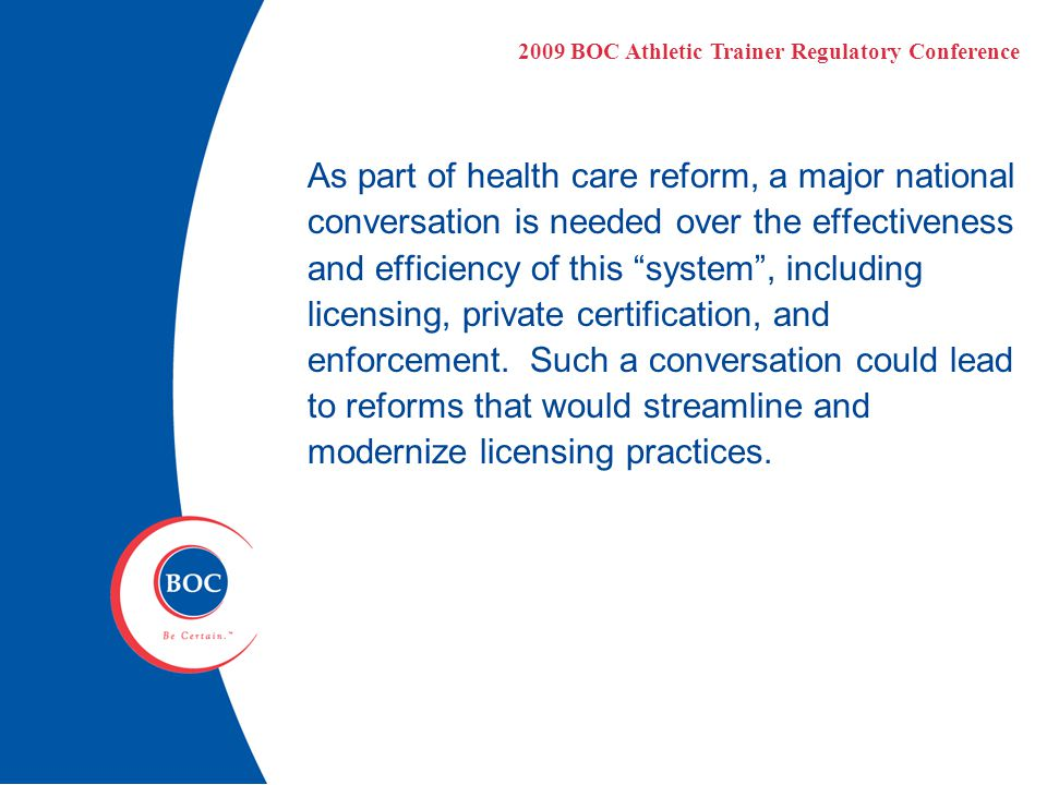 As part of health care reform, a major national conversation is needed over the effectiveness and efficiency of this system , including licensing, private certification, and enforcement.