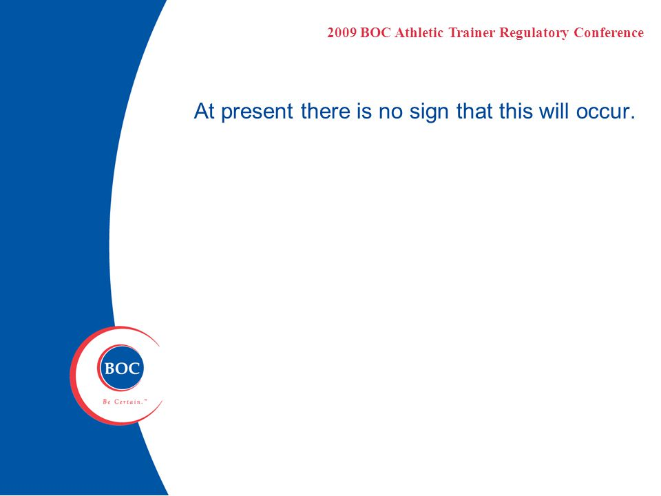 At present there is no sign that this will occur. 2009 BOC Athletic Trainer Regulatory Conference