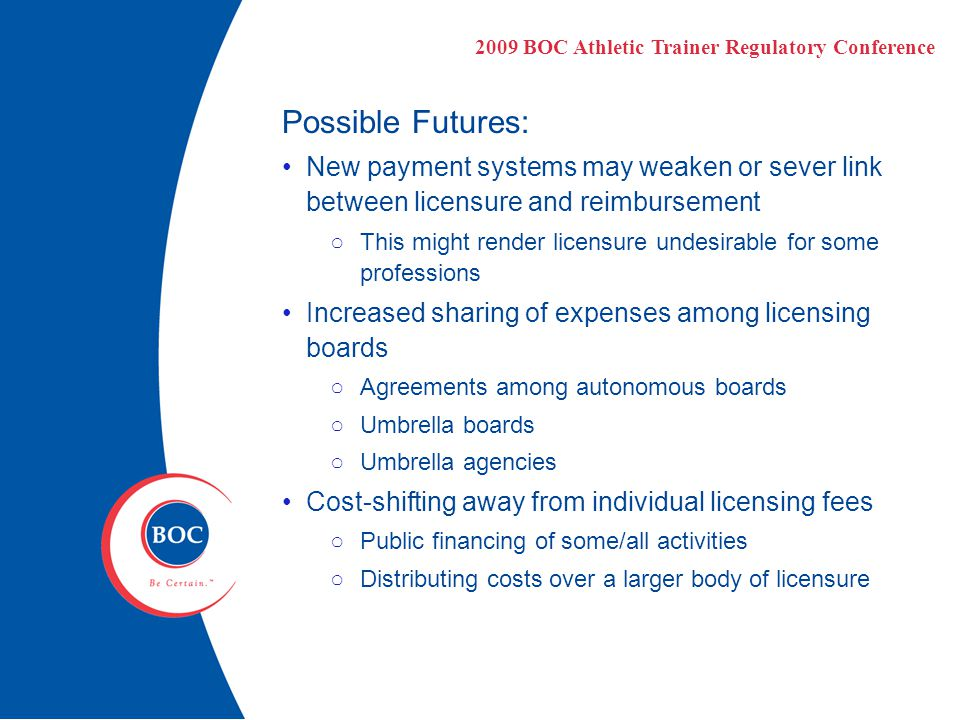 Possible Futures: New payment systems may weaken or sever link between licensure and reimbursement ○This might render licensure undesirable for some professions Increased sharing of expenses among licensing boards ○Agreements among autonomous boards ○Umbrella boards ○Umbrella agencies Cost-shifting away from individual licensing fees ○Public financing of some/all activities ○Distributing costs over a larger body of licensure 2009 BOC Athletic Trainer Regulatory Conference