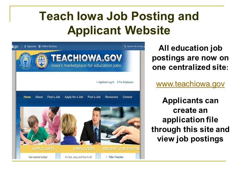 Teach Iowa Job Posting and Applicant Website All education job postings are now on one centralized site : www.teachiowa.gov Applicants can create an application file through this site and view job postings
