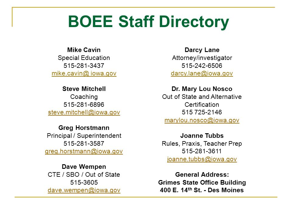 BOEE Staff Directory Mike Cavin Special Education 515-281-3437 mike.cavin@ iowa.gov Steve Mitchell Coaching 515-281-6896 steve.mitchell@iowa.gov Greg Horstmann Principal / Superintendent 515-281-3587 greg.horstmann@iowa.gov Dave Wempen CTE / SBO / Out of State 515-3605 dave.wempen@iowa.gov Darcy Lane Attorney/investigator 515-242-6506 darcy.lane@iowa.gov Dr.