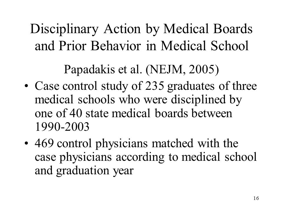16 Disciplinary Action by Medical Boards and Prior Behavior in Medical School Papadakis et al. (NEJM, 2005) Case control study of 235 graduates of thr