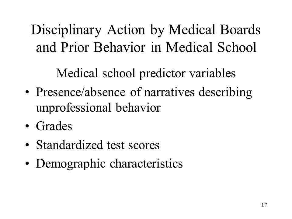 17 Disciplinary Action by Medical Boards and Prior Behavior in Medical School Medical school predictor variables Presence/absence of narratives describing unprofessional behavior Grades Standardized test scores Demographic characteristics