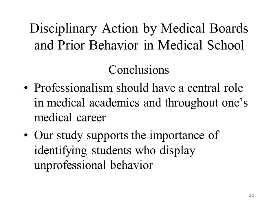 20 Disciplinary Action by Medical Boards and Prior Behavior in Medical School Conclusions Professionalism should have a central role in medical academ