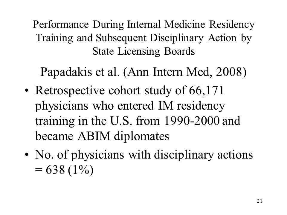 21 Performance During Internal Medicine Residency Training and Subsequent Disciplinary Action by State Licensing Boards Papadakis et al. (Ann Intern M