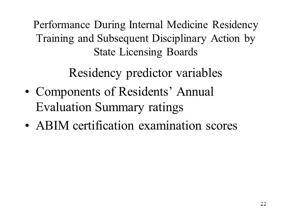 22 Performance During Internal Medicine Residency Training and Subsequent Disciplinary Action by State Licensing Boards Residency predictor variables Components of Residents' Annual Evaluation Summary ratings ABIM certification examination scores
