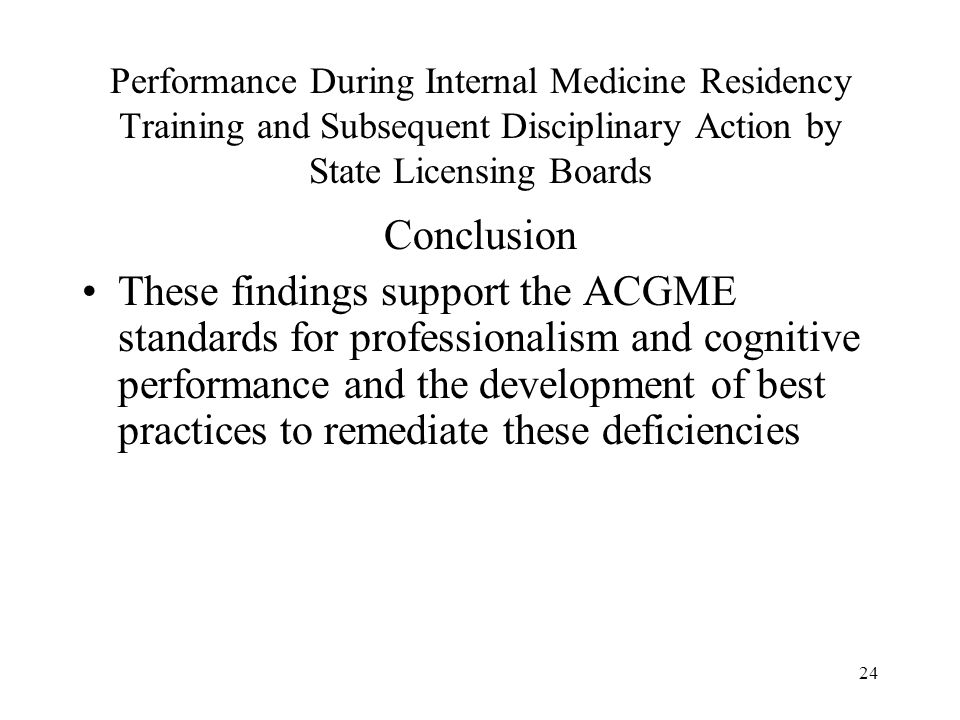 24 Performance During Internal Medicine Residency Training and Subsequent Disciplinary Action by State Licensing Boards Conclusion These findings supp