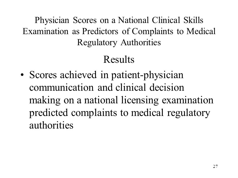 27 Physician Scores on a National Clinical Skills Examination as Predictors of Complaints to Medical Regulatory Authorities Results Scores achieved in patient-physician communication and clinical decision making on a national licensing examination predicted complaints to medical regulatory authorities