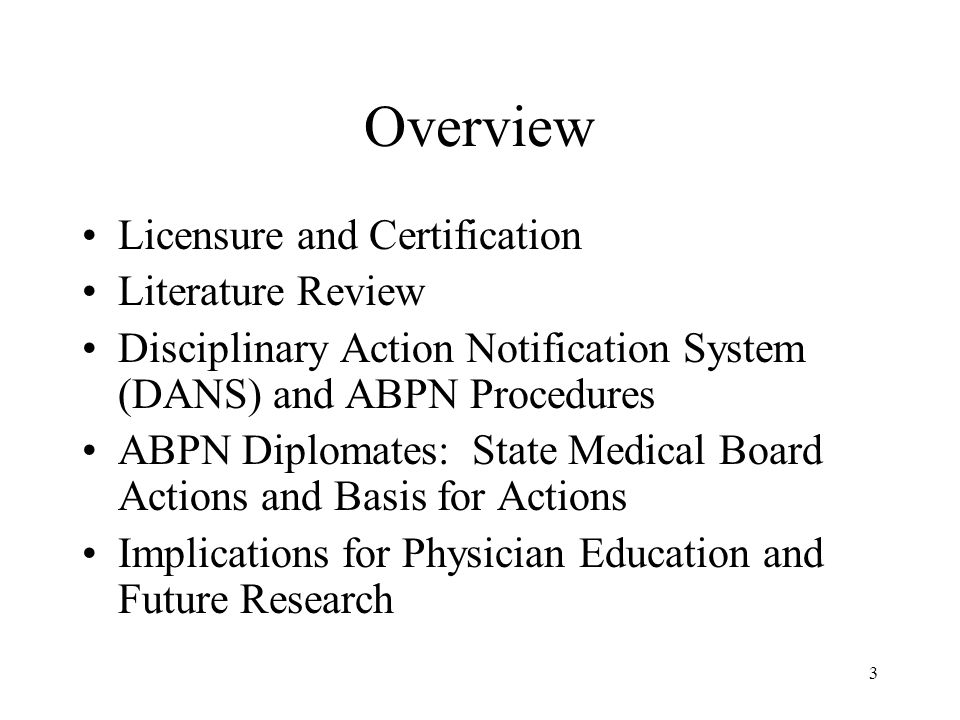 3 Overview Licensure and Certification Literature Review Disciplinary Action Notification System (DANS) and ABPN Procedures ABPN Diplomates: State Medical Board Actions and Basis for Actions Implications for Physician Education and Future Research