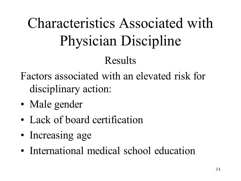34 Characteristics Associated with Physician Discipline Results Factors associated with an elevated risk for disciplinary action: Male gender Lack of board certification Increasing age International medical school education