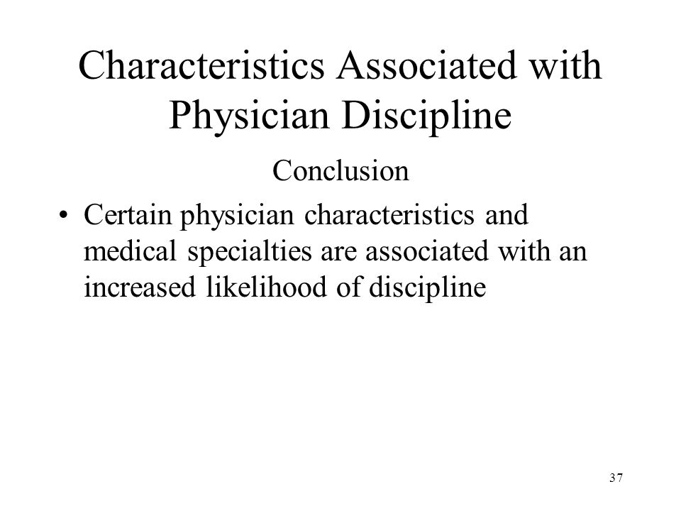 37 Characteristics Associated with Physician Discipline Conclusion Certain physician characteristics and medical specialties are associated with an in