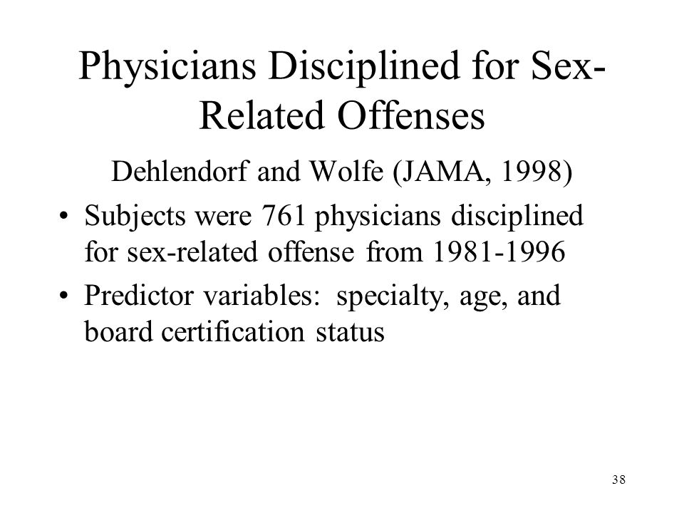 38 Physicians Disciplined for Sex- Related Offenses Dehlendorf and Wolfe (JAMA, 1998) Subjects were 761 physicians disciplined for sex-related offense