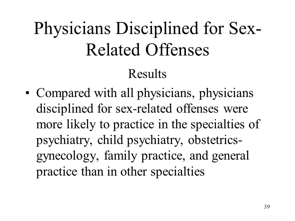 39 Physicians Disciplined for Sex- Related Offenses Results Compared with all physicians, physicians disciplined for sex-related offenses were more li