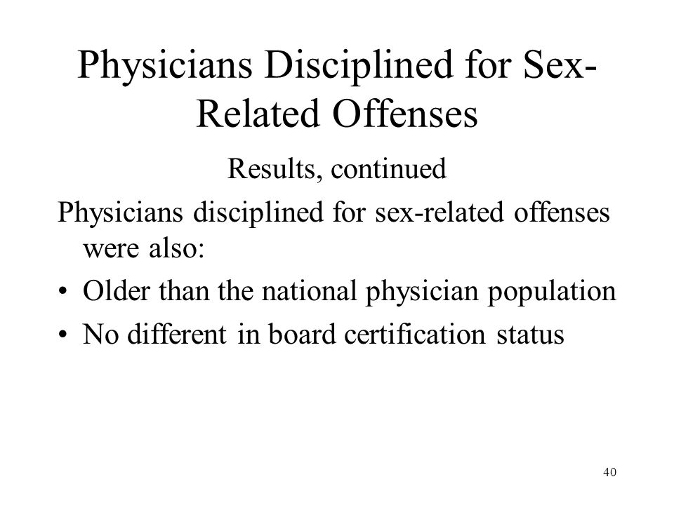 40 Physicians Disciplined for Sex- Related Offenses Results, continued Physicians disciplined for sex-related offenses were also: Older than the national physician population No different in board certification status