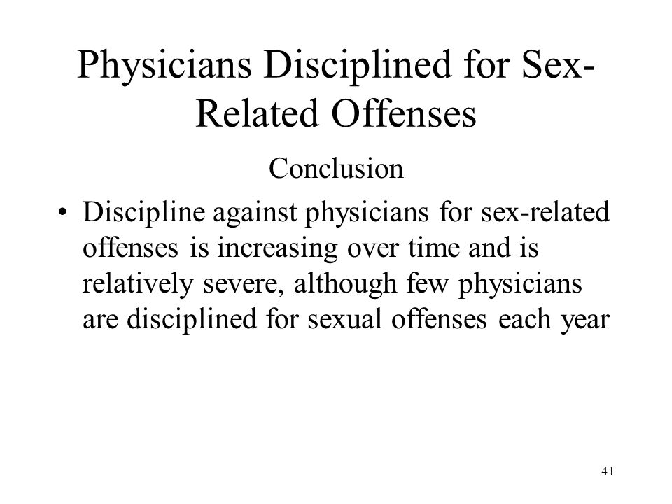 41 Physicians Disciplined for Sex- Related Offenses Conclusion Discipline against physicians for sex-related offenses is increasing over time and is r
